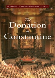 The Donation of Constantine - A Vision at the Roman Church & the World in the 21st Century ebook by Frederick Martin-In-The Fields