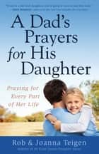 A Dad's Prayers for His Daughter - Praying for Every Part of Her Life ebook by Rob Teigen, Joanna Teigen
