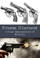 Firearms Illustrated - A Visual Representation of Revolvers ebook by Richard Hammerfell