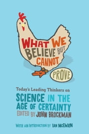 What We Believe but Cannot Prove - Today's Leading Thinkers on Science in the Age of Certainty ebook by Mr. John Brockman