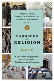 Handbook of Religion - A Christian Engagement with Traditions, Teachings, and Practices ebook by Terry C. Muck,Harold A. Netland,Gerald R. McDermott