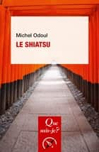 Le shiatsu - « Que sais-je ? » n° 4079 ebook by Michel Odoul