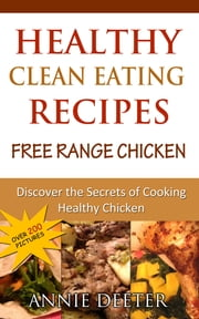 Healthy Clean Eating Recipes: Free Range Chicken - Discover the Secrets of Cooking Healthy Chicken ebook by Annie Deeter