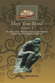 Meet Your Mind Volume 1 - The Interactions Between Instincts and Intellect and its Impact on Human Behavior ebook by Mark Abraham
