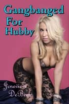 Gangbanged For Hubby ebook by Jenevieve DeBeers
