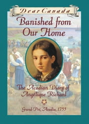 Dear Canada: Banished from Our Home - The Acadian Diary of Angelique Richard, Grande-Pre, Acadia, 1755 ebook by Sharon Stewart