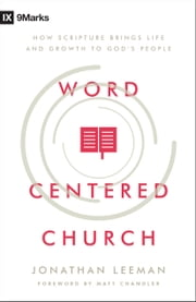 Word-Centered Church - How Scripture Brings Life and Growth to God's People ebook by Jonathan Leeman, Matt Chandler