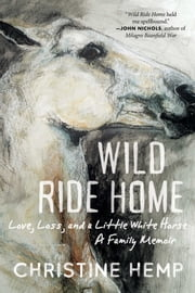 Wild Ride Home - Love, Loss, and a Little White Horse, a Family Memoir ebook by Christine Hemp