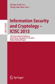 Information Security and Cryptology -- ICISC 2013 - 16th International Conference, Seoul, Korea, November 27-29, 2013, Revised Selected Papers ebook by