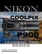 Nikon Coolpix P900: Learning the Basics ebook by Bill Stonehem