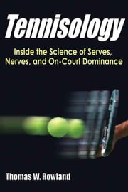 Tennisology - Inside the Science of Serves, Nerves, and On-Court Dominance ebook by Rowland,Thomas W.