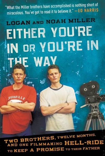 Either You're in or You're in the Way - Two Brothers, Twelve Months, and One Filmmaking Hell-Ride to Keep a Promise to Their Father ebook by Logan Miller,Noah Miller