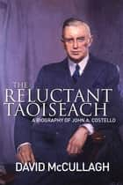John A. Costello The Reluctant Taoiseach - A Biography of John A. Costello ebook by David McCullagh