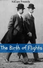 The Birth of Flight: A History of the Wright Brothers Just for Kids! ebook by KidCaps