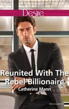 Reunited With The Rebel Billionaire ebook by Catherine Mann