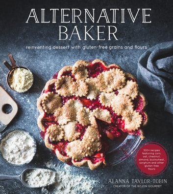 Alternative Baker - Reinventing Dessert with Gluten-Free Grains and Flours ebook by Alanna Taylor-Tobin