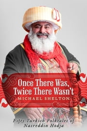 Once There Was, Twice There Wasn't - Fifty Turkish Folktales of Nasreddin Hodja ebook by Michael Shelton,Allyson Baldwin