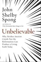 Unbelievable - Why Neither Ancient Creeds Nor the Reformation Can Produce a Living Faith Today ebook by John Shelby Spong