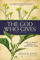 The God Who Gives - How the Trinity Shapes the Christian Story ebook by Kelly M. Kapic, Justin L. Borger