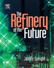 The Refinery of the Future ebook by James G. Speight