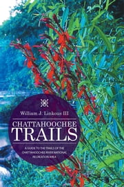 CHATTAHOOCHEE TRAILS - A GUIDE TO THE TRAILS OF THE CHATTAHOOCHEE RIVER NATIONAL RECREATION AREA ebook by William J. Linkous III