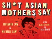 Sh*t Asian Mothers Say ebook by Benjamin Law,Michelle Law,Oslo Davis