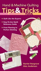 Hand & Machine Quilting Tips & Tricks Tool: Quilt Like the Experts Easy-to-Use Quick Reference Guide, From Planning to Perfect Stitching - Quilt Like the Experts Easy-to-Use Quick Reference Guide, From Planning to Perfect Stitching ebook by Alex Anderson,Harriet Hargrave
