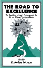 The Road To Excellence - the Acquisition of Expert Performance in the Arts and Sciences, Sports, and Games ebook by K. Anders Ericsson
