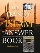 The Handy Islam Answer Book ebook by John Renard, Ph.D.