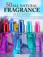 50 All Natural Fragrance Recipes The Art of Perfume Making Made Easy ebook by Dana Selon