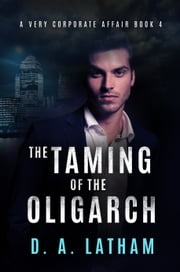 A Very Corporate Affair Book 4-The Taming of the Oligarch ebook by D A Latham