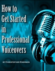 How to Get Started in Professional Voiceover - The Kickstarter Guide to Working From Home as a Voice Over Artist For Hire ebook by Christopher Emerson