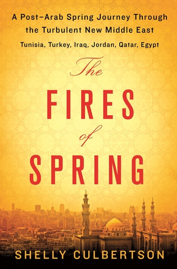 The Fires of Spring - A Post-Arab Spring Journey Through the Turbulent New Middle East - Turkey, Iraq, Qatar, Jordan, Egypt, and Tunisia eBook by Shelly Culbertson