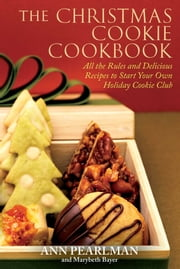 The Christmas Cookie Cookbook - All the Rules and Delicious Recipes to Start Your Own Holiday Cookie Club ebook by Ann Pearlman,Mary Beth Bayer