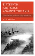 Fifteenth Air Force against the Axis ebook by Kevin A. Mahoney