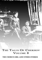The Tales Of Chekhov Volume 8 - The Chorus Girl And Other Stories ebook by Anton Chekhov