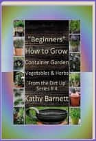 """Beginners"" How to Grow Container Garden Vegetables and Herbs 'From the Dirt Up Series' ebook by Kathy Barnett"