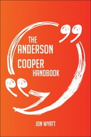 The Anderson Cooper Handbook - Everything You Need To Know About Anderson Cooper ebook by Jon Wyatt