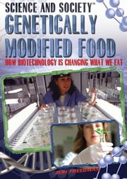 Genetically Modified Food: How Biotechnology Is Changing What We Eat ebook by Freedman, Jeri