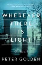 Wherever There Is Light - A Novel ebook by Peter Golden