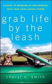 Grab Life by the Leash - A Guide to Bringing Up and Bonding with Your Four-Legged Friend ebook by Cheryl K. Smith