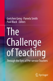 The Challenge of Teaching - Through the Eyes of Pre-service Teachers ebook by Gretchen Geng,Pamela Smith,Paul Black