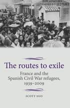 The routes to exile - France and the Spanish Civil War refugees, 1939–2009 ebook by Scott Soo, Maire Cross, David Hopkin