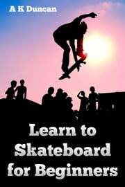 Learn to Skateboard for Beginners ebook by Alasdair K Duncan