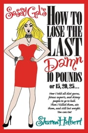 Sassy Gal's How to Lose the Last Damn 10 Pounds or 15, 20, 25... : How I told all diet gurus, fitness experts, and skinny people to go to hell. Then I killed them, ate them, and still lost weight. You can too! ebook by SHARON HELBERT