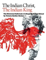 The Indian Christ, the Indian King - The Historical Substrate of Maya Myth and Ritual ebook by Victoria Reifler Bricker