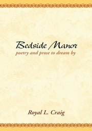 Bedside Manor: Poetry & Prose to Dream By ebook by Royal L. Craig