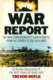 War Report - The War Correspondent's View of Battle from the Crimea to the Falklands ebook by Trevor Royle