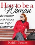 How to Be a Woman: Be Yourself and Attract the Right Gentleman ebook by Kaitlin Penley