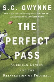The Perfect Pass - American Genius and the Reinvention of Football ebook by S. C. Gwynne